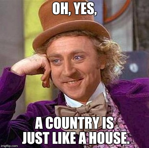 Creepy Condescending Wonka Meme | OH, YES, A COUNTRY IS JUST LIKE A HOUSE. | image tagged in memes,creepy condescending wonka | made w/ Imgflip meme maker