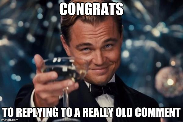 CONGRATS TO REPLYING TO A REALLY OLD COMMENT | image tagged in memes,leonardo dicaprio cheers | made w/ Imgflip meme maker