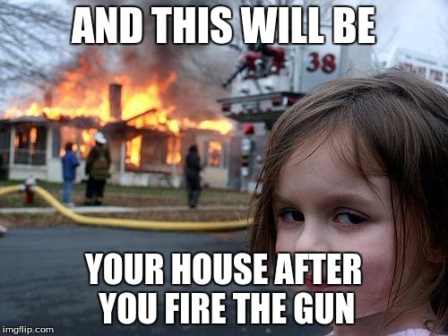 AND THIS WILL BE YOUR HOUSE AFTER YOU FIRE THE GUN | image tagged in memes,disaster girl | made w/ Imgflip meme maker