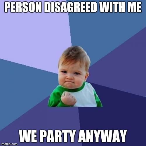 PERSON DISAGREED WITH ME WE PARTY ANYWAY | image tagged in memes,success kid | made w/ Imgflip meme maker