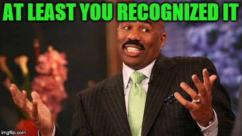 Steve Harvey Meme | AT LEAST YOU RECOGNIZED IT | image tagged in memes,steve harvey | made w/ Imgflip meme maker