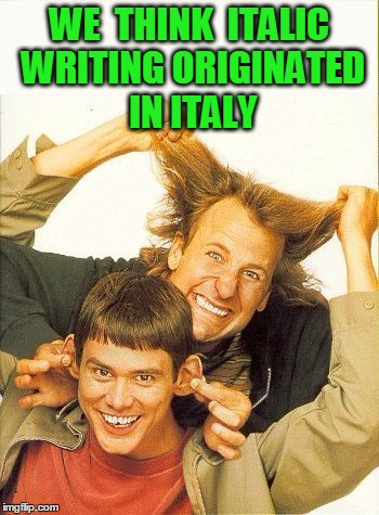 Makes sense,  right??  :-) | WE  THINK  ITALIC WRITING ORIGINATED IN ITALY | image tagged in dumb and dumber | made w/ Imgflip meme maker