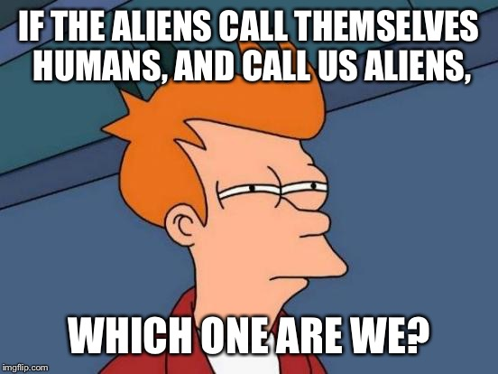 Futurama Fry Meme | IF THE ALIENS CALL THEMSELVES HUMANS, AND CALL US ALIENS, WHICH ONE ARE WE? | image tagged in memes,futurama fry | made w/ Imgflip meme maker