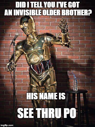 Comedic C3Po | DID I TELL YOU I'VE GOT AN INVISIBLE OLDER BROTHER? HIS NAME IS SEE THRU PO | image tagged in c3po comic,memes,c3po,star wars,comics,stand up | made w/ Imgflip meme maker