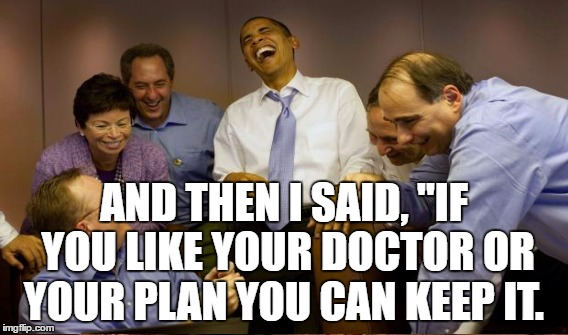 "AND THEN I SAID, ""IF YOU LIKE YOUR DOCTOR OR YOUR PLAN YOU CAN KEEP IT. 