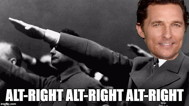 alt-right alt-right alt-right | ALT-RIGHT ALT-RIGHT ALT-RIGHT | image tagged in matthew mcconaughey,nazi,alt-right,hitler,dazed and confused,funny | made w/ Imgflip meme maker
