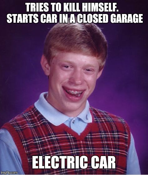 Bad Luck Brian Meme | TRIES TO KILL HIMSELF.   STARTS CAR IN A CLOSED GARAGE ELECTRIC CAR | image tagged in memes,bad luck brian | made w/ Imgflip meme maker