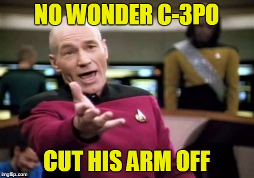 Picard Wtf Meme | NO WONDER C-3PO CUT HIS ARM OFF | image tagged in memes,picard wtf | made w/ Imgflip meme maker