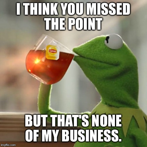 But Thats None Of My Business Meme | I THINK YOU MISSED THE POINT BUT THAT'S NONE OF MY BUSINESS. | image tagged in memes,but thats none of my business,kermit the frog | made w/ Imgflip meme maker