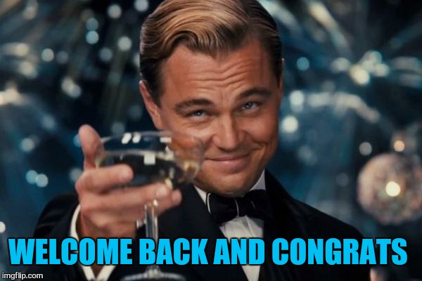 Leonardo Dicaprio Cheers Meme | WELCOME BACK AND CONGRATS | image tagged in memes,leonardo dicaprio cheers | made w/ Imgflip meme maker