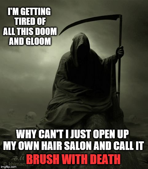 The Results Would Be Permanent | I'M GETTING TIRED OF ALL THIS DOOM AND GLOOM WHY CAN'T I JUST OPEN UP MY OWN HAIR SALON AND CALL IT BRUSH WITH DEATH | image tagged in grim reaper,memes,death joke | made w/ Imgflip meme maker