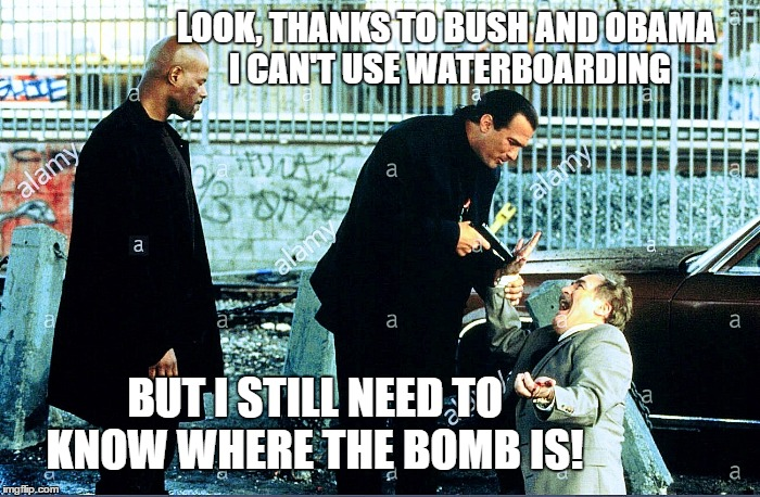 When you're told you can't use waterboarding to find out where the bomb is... you do the next best thing | LOOK, THANKS TO BUSH AND OBAMA I CAN'T USE WATERBOARDING BUT I STILL NEED TO KNOW WHERE THE BOMB IS! | image tagged in memes,waterboarding,terrorism,terrorists,what if i told you,no choice | made w/ Imgflip meme maker