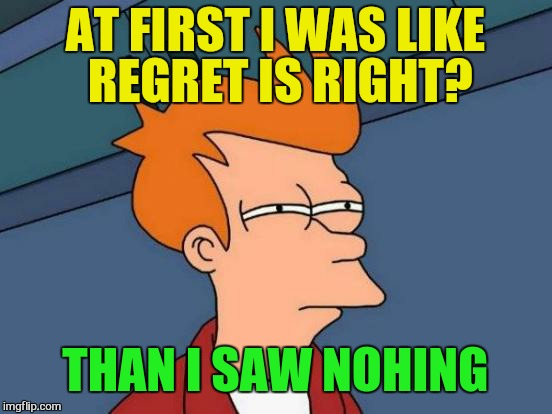 Futurama Fry Meme | AT FIRST I WAS LIKE REGRET IS RIGHT? THAN I SAW NOHING | image tagged in memes,futurama fry | made w/ Imgflip meme maker