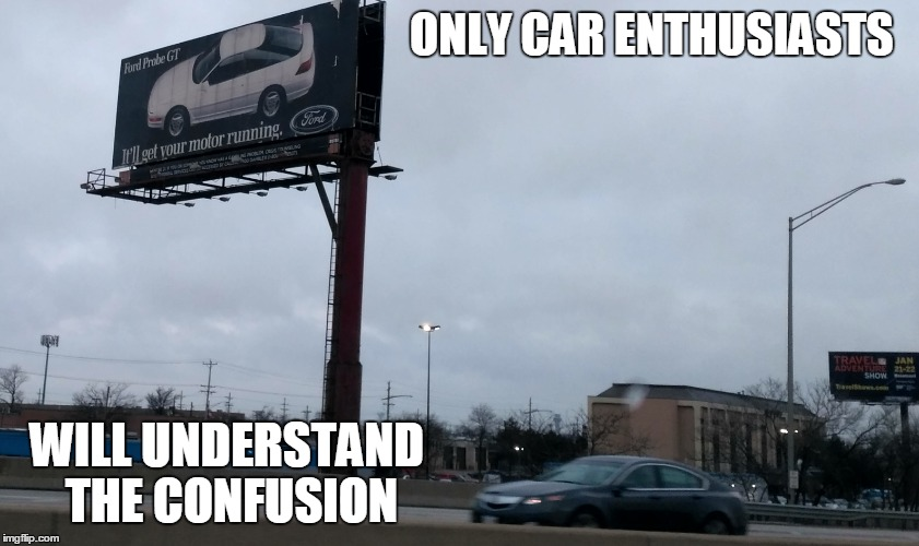 The Probe GT will get your motor running | ONLY CAR ENTHUSIASTS WILL UNDERSTAND THE CONFUSION | image tagged in ford,gt | made w/ Imgflip meme maker