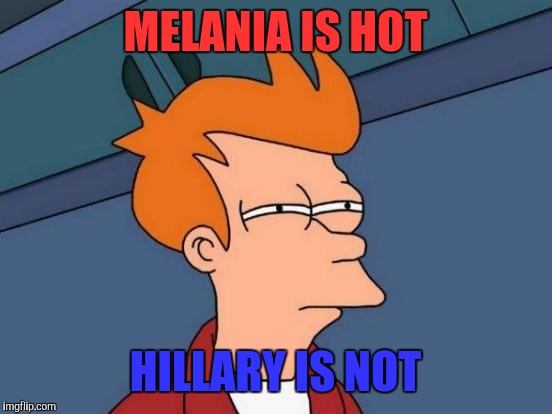 Futurama Fry Meme | MELANIA IS HOT HILLARY IS NOT | image tagged in memes,futurama fry | made w/ Imgflip meme maker