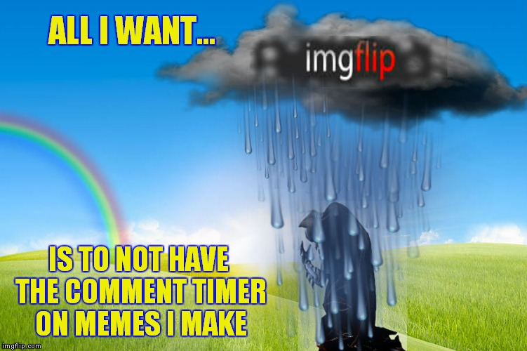 ALL I WANT... IS TO NOT HAVE THE COMMENT TIMER ON MEMES I MAKE | made w/ Imgflip meme maker