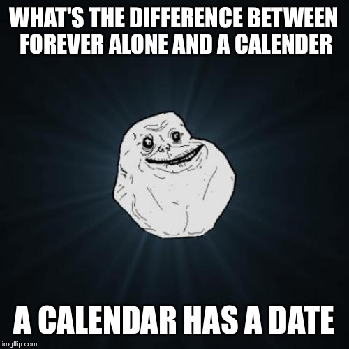 Forever Alone Meme | WHAT'S THE DIFFERENCE BETWEEN FOREVER ALONE AND A CALENDER A CALENDAR HAS A DATE | image tagged in memes,forever alone | made w/ Imgflip meme maker