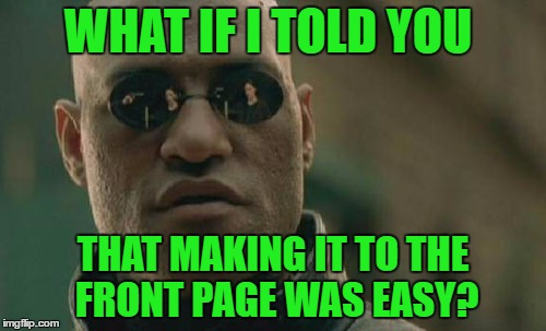 Not every meme that makes the front page gets there because it's an AWESOME meme. The comment sections are where it's at!   | WHAT IF I TOLD YOU THAT MAKING IT TO THE FRONT PAGE WAS EASY? | image tagged in memes,matrix morpheus | made w/ Imgflip meme maker
