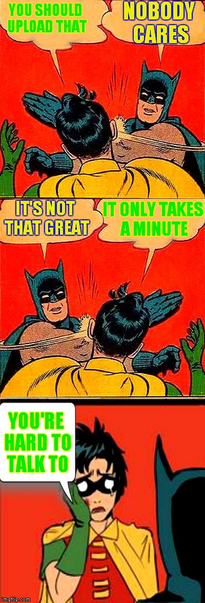 YOU SHOULD UPLOAD THAT YOU'RE HARD TO TALK TO NOBODY CARES IT ONLY TAKES A MINUTE IT'S NOT THAT GREAT | image tagged in batman double slap | made w/ Imgflip meme maker