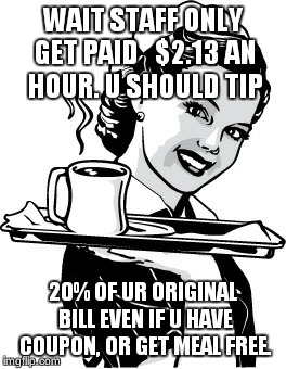 Waitress | WAIT STAFF ONLY GET PAID   $2.13 AN HOUR. U SHOULD TIP 20% OF UR ORIGINAL BILL EVEN IF U HAVE COUPON, OR GET MEAL FREE. | image tagged in waitress | made w/ Imgflip meme maker