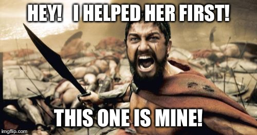Sparta Leonidas Meme | HEY!   I HELPED HER FIRST! THIS ONE IS MINE! | image tagged in memes,sparta leonidas | made w/ Imgflip meme maker