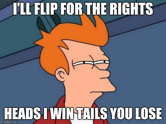 Futurama Fry Meme | I'LL FLIP FOR THE RIGHTS HEADS I WIN TAILS YOU LOSE | image tagged in memes,futurama fry | made w/ Imgflip meme maker