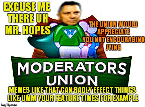 EXCUSE ME THERE UH MR. HOPES THE UNION WOULD APPRECIATE YOU NOT ENCOURAGING JYING MEMES LIKE THAT CAN BADLY EFFECT THINGS LIKE UMM YOUR FEAT | made w/ Imgflip meme maker