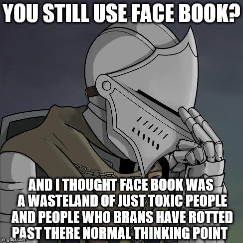 YOU STILL USE FACE BOOK? AND I THOUGHT FACE BOOK WAS A WASTELAND OF JUST TOXIC PEOPLE AND PEOPLE WHO BRANS HAVE ROTTED PAST THERE NORMAL THI | made w/ Imgflip meme maker