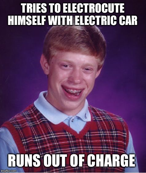 Bad Luck Brian Meme | TRIES TO ELECTROCUTE HIMSELF WITH ELECTRIC CAR RUNS OUT OF CHARGE | image tagged in memes,bad luck brian | made w/ Imgflip meme maker
