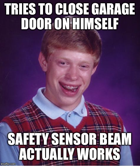 Bad Luck Brian Meme | TRIES TO CLOSE GARAGE DOOR ON HIMSELF SAFETY SENSOR BEAM ACTUALLY WORKS | image tagged in memes,bad luck brian | made w/ Imgflip meme maker