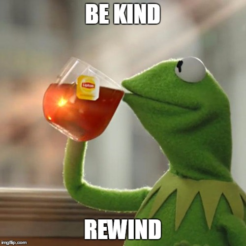 But Thats None Of My Business Meme | BE KIND REWIND | image tagged in memes,but thats none of my business,kermit the frog | made w/ Imgflip meme maker