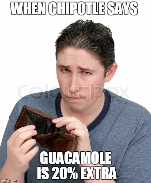 empty Wallet | WHEN CHIPOTLE SAYS GUACAMOLE IS 20% EXTRA | image tagged in empty wallet | made w/ Imgflip meme maker