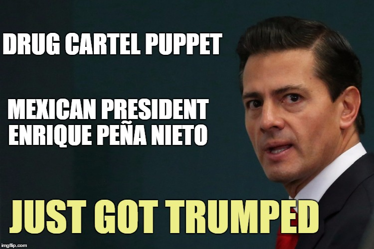 Mexican pretty boy in an empty suit just got schooled | DRUG CARTEL PUPPET JUST GOT TRUMPED MEXICAN PRESIDENT ENRIQUE PEÑA NIETO | image tagged in donald trump,memes | made w/ Imgflip meme maker