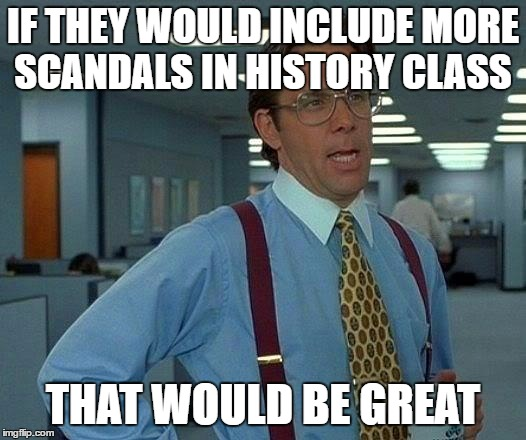 That Would Be Great Meme | IF THEY WOULD INCLUDE MORE SCANDALS IN HISTORY CLASS THAT WOULD BE GREAT | image tagged in memes,that would be great | made w/ Imgflip meme maker