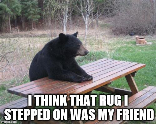 Bad Luck Bear Meme | I THINK THAT RUG I STEPPED ON WAS MY FRIEND | image tagged in memes,bad luck bear | made w/ Imgflip meme maker