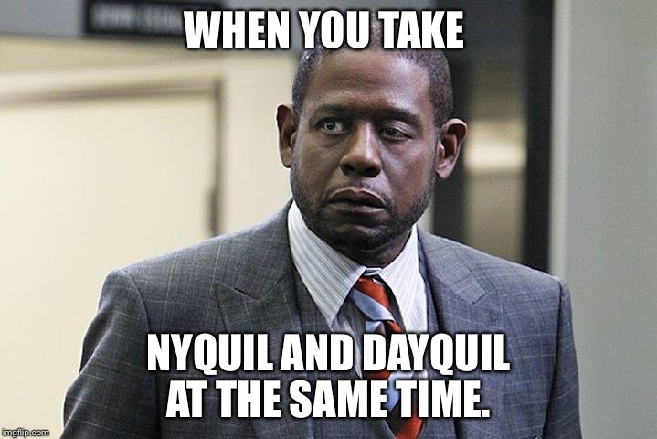 WHEN YOU TAKE NYQUIL AND DAYQUIL AT THE SAME TIME. | image tagged in sick humor | made w/ Imgflip meme maker