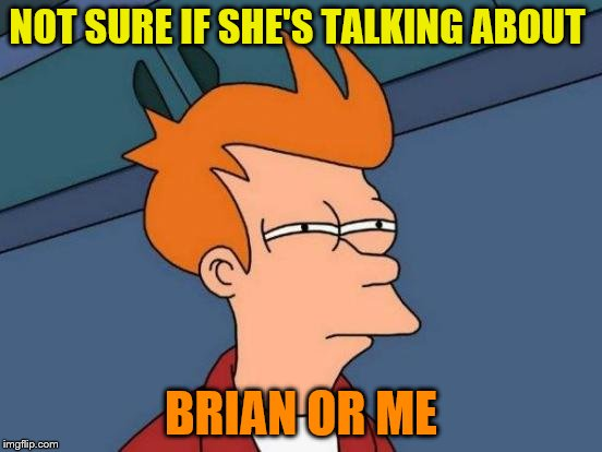 Futurama Fry Meme | NOT SURE IF SHE'S TALKING ABOUT BRIAN OR ME | image tagged in memes,futurama fry | made w/ Imgflip meme maker