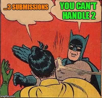 Batman Slapping Robin Meme | ...3 SUBMISSIONS YOU CAN'T HANDLE 2 | image tagged in memes,batman slapping robin | made w/ Imgflip meme maker