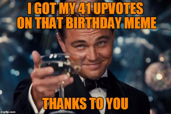 Leonardo Dicaprio Cheers Meme | I GOT MY 41 UPVOTES ON THAT BIRTHDAY MEME THANKS TO YOU | image tagged in memes,leonardo dicaprio cheers | made w/ Imgflip meme maker