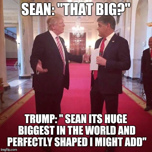 "Couldn't help it |  SEAN: ""THAT BIG?""; TRUMP: "" SEAN ITS HUGE BIGGEST IN THE WORLD AND PERFECTLY SHAPED I MIGHT ADD"" 