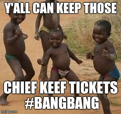 AFRICAN KIDS DANCING | Y'ALL CAN KEEP THOSE CHIEF KEEF TICKETS #BANGBANG | image tagged in african kids dancing | made w/ Imgflip meme maker