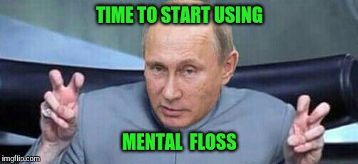 Putin Dr. Evil | TIME TO START USING MENTAL  FLOSS | image tagged in putin dr evil | made w/ Imgflip meme maker