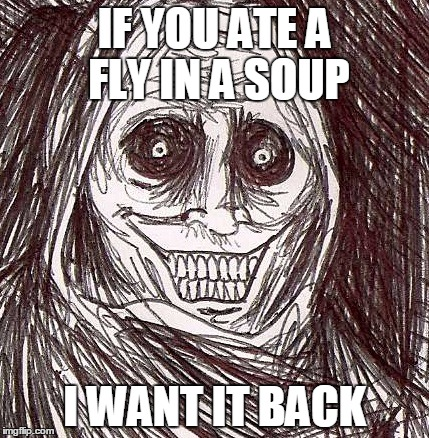 Unwanted House Guest |  IF YOU ATE A FLY IN A SOUP; I WANT IT BACK | image tagged in memes,unwanted house guest | made w/ Imgflip meme maker