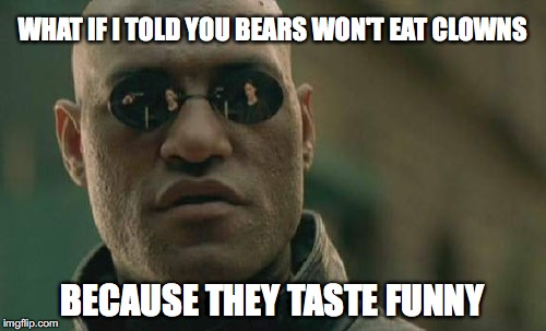 Matrix Morpheus Meme | WHAT IF I TOLD YOU BEARS WON'T EAT CLOWNS BECAUSE THEY TASTE FUNNY | image tagged in memes,matrix morpheus | made w/ Imgflip meme maker