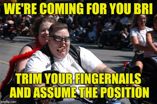 WE'RE COMING FOR YOU BRI TRIM YOUR FINGERNAILS AND ASSUME THE POSITION | made w/ Imgflip meme maker