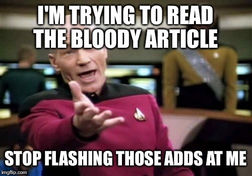 Picard Wtf Meme | I'M TRYING TO READ THE BLOODY ARTICLE STOP FLASHING THOSE ADDS AT ME | image tagged in memes,picard wtf | made w/ Imgflip meme maker
