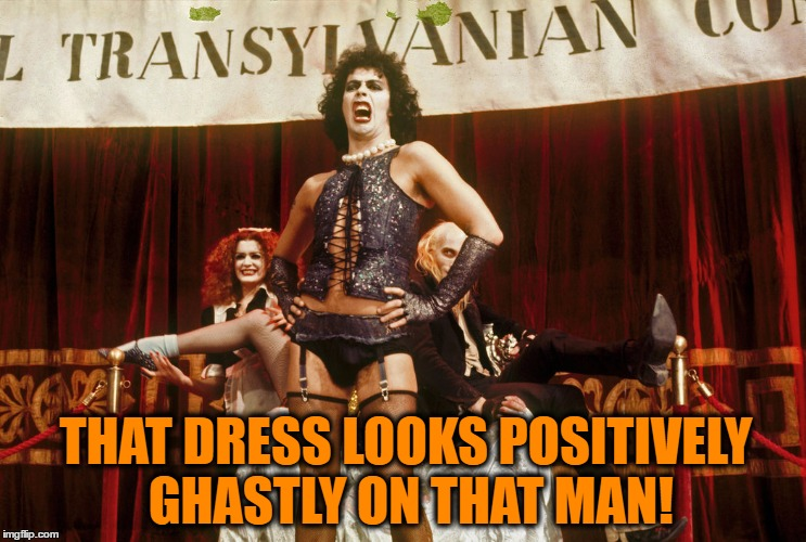 THAT DRESS LOOKS POSITIVELY GHASTLY ON THAT MAN! | made w/ Imgflip meme maker