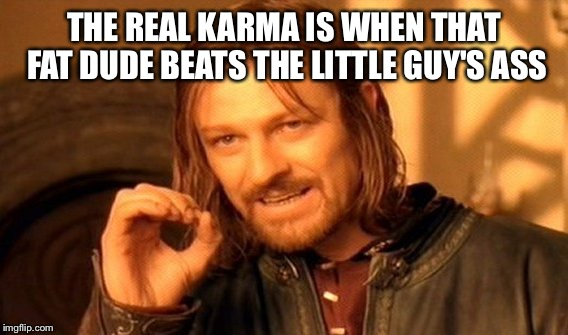 One Does Not Simply Meme | THE REAL KARMA IS WHEN THAT FAT DUDE BEATS THE LITTLE GUY'S ASS | image tagged in memes,one does not simply | made w/ Imgflip meme maker