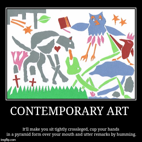 CONTEMPORARY ART | It'll make you sit tightly crossleged, cup your hands in a pyramid form over your mouth and utter remarks by humming. | image tagged in funny,demotivationals | made w/ Imgflip demotivational maker