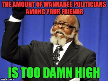 Too Damn High Meme | THE AMOUNT OF WANNABEE POLITICIANS AMONG YOUR FRIENDS IS TOO DAMN HIGH | image tagged in memes,too damn high | made w/ Imgflip meme maker